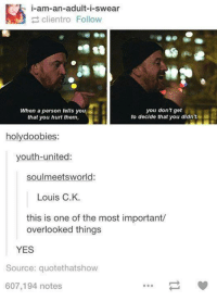 United, Youth, and Yes: i-am-an-adult-i-swear  clientro Follovw  When a person tells you  that you hurt them,  you don't get  to decide that you didn't  holydoobies:  youth-united:  soulmeetsworld:  Louis C.K.  this is one of the most important/  overlooked things  YES  Source: quotethatshow  607,194 notes when someone says I am an..