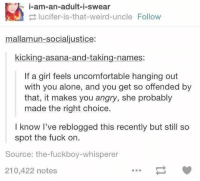 Fuckboy, Memes, and Weird: i-am-an-adult-i-swear  lucifer-is-that-weird-uncle Follow  mallamun-socialjustice:  kicking-asana-and-taking-names:  If a girl feels uncomfortable hanging out  with you alone, and you get so offended by  that, it makes you angry, she probably  made the right choice.  I know I've reblogged this recently but still so  spot the fuck on.  Source: the fuckboy-whisperer  210,422 notes spot on