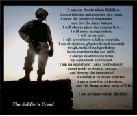 I am an Australian Soldier..: I am an Australian Soldier.  I am a Warrior and member of a team.  I serve the people of Australia  and live the Army Values.  I will always place the mission first.  I will never accept defeat.  I will never quit.  I will never leave a fallen comrade.  I am disciplined,physically and mentally  tough, trained and proficient  in my warrior tasks and drills.  I always maintain my arms,  my equipment and myself.  I am an expert and I am a professional.  I stand ready to deploy, engage,  and destroy the enemies of  Australia in close combat.  I am a guardian of freedom  and the Australian way of life.  I am an Australian Soldier  The Soldier's Creed I am an Australian Soldier..