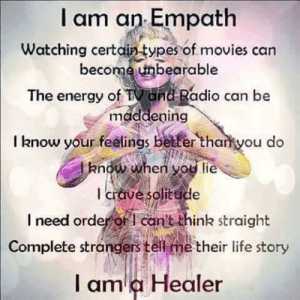 Energy, Life, and Memes: I am an Empath  Watching certdin-types of movies can  become unbearable  The energy of TV and Radio can be  maddeping  I know your feelings better tharkyou do  now when you lie  l crave solitude  I need order or i can't think straight  Complete stranders tell me their life story  l am a Healer