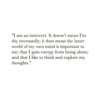 """Being Alone, Energy, and Introvert: """"I am an introvert. It doesn't mean I'm  shy necessarily; it does mean the inner  world of my own mind is important to  me; that I gain energy from being alone;  and that I like to think and explore my  thoughts."""""""