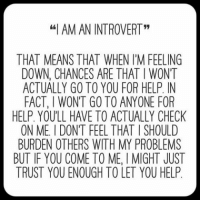 """introvert: """"I AM AN INTROVERT""""  THAT MEANS THAT WHEN I'M FEELING  DOWN, CHANCES ARE THAT l WONT  ACTUALLY GO TO YOU FOR HELP, IN  FACT, I WONT GO TO ANYONE FOR  HELP. YOULL HAVE TO ACTUALLY CHECK  ON ME l DON'T FEEL THAT ISHOULD  BURDEN OTHERS WITH MY PROBLEMS  BUT IF YOU COME TO MEI MIGHT JUST  TRUST YOUENOUGH TO LET YOU HELP"""