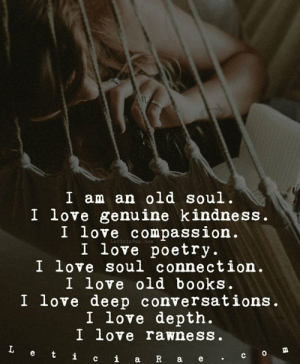 I am an old soul.  I love genuine kindness.  I love compassion.  I love poetry.  I love soul connection.  I love old books.  I love deep conversations.  I love depth.  I love rawness.  Leticia Rae - Finding The Silver Lining: I am an old soul.  I love genuine kindness.  I .  I love poetrv.  I love soul connection  I love old books.  I love deep conversations.  I love depth.  I love rawness  love compassion I am an old soul.  I love genuine kindness.  I love compassion.  I love poetry.  I love soul connection.  I love old books.  I love deep conversations.  I love depth.  I love rawness.  Leticia Rae - Finding The Silver Lining
