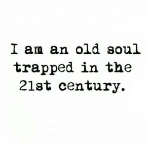 21st century: I am an old soul  trapped in the  21st century.
