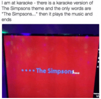"""Funny, The Simpsons, and The Simpsons: I am at karaoke there is a karaoke version of  The Simpsons theme and the only words are  """"The Simpsons  then it plays the music and  ends  The Simpson"""