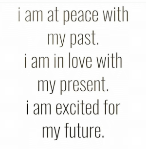Future, Love, and Memes: i am at peace with  my past.  i am in love with  my present  i am excited for  SE  my future.