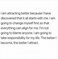 Life, Change, and Responsibility: I am attracting better because I have  discovered that it all starts with me. I am  going to change myself first so that  everything can align for me. I'm not  going to blame anyone. I am going to  take responsibility for my life. The better l  become, the better l attract.