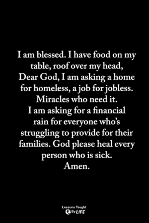 Blessed, Food, and God: I am blessed. I have food on my  table, roof over my head,  Dear God, I am asking a home  for homeless, a job for jobless  Miracles who need it.  I am asking for a financial  rain for everyone whos  struggling to provide for their  families. God please heal everv  erson who is sick.  men.  Lessons Taught  By LIFE <3