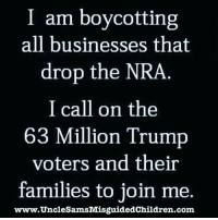 Trump Voters: I am boycotting  all businesses that  drop the NRA  I call on the  63 Million Trump  voters and their  families to join me.  www.UncleSamsMisguidedChildren.com