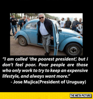 "Tumblr, Work, and Blog: ""I am called 'the poorest president, but i  don't feel poor. Poor people are those  who only work to try to keep an expensive  lifestyle, and always want more.""  - Jose Mujica(President of Uruguay)  THE META PICTURE srsfunny:  The Poorest President"