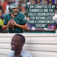 "OH....: ""I AM COMMITTED TO MY  TEAMMATES AND THE  EAGLES ORGANIZATION  FOR NOTHING LESS  ATHAN A CHAMPIONSHIP  SEASON""  SAM BRADFORD OH...."