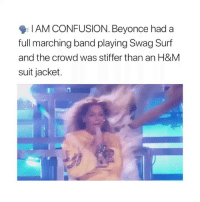 Beyonce, Coachella, and Lit: I AM CONFUSION. Beyonce had a  full marching band playing Swag Surf  and the crowd was stiffer than an H&M  suit jacket Because the ones who would have been in the crowd lit couldn't afford to be at Coachella