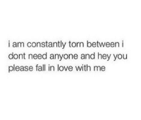fall in love: i am constantly torn between i  dont need anyone and hey you  please fall in love with me