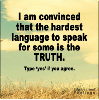 """<3: I am convinced  that the hardest  language to speak  for some is the  TRUTH.  Type """"yes' if you agree.  e Learned <3"""