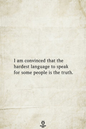 Speak For: I am convinced that the  hardest language to speak  for some people is the truth.  BELATIONSHIP  LES