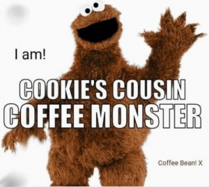 : I am!  COOKIE'S COUSIN  COFFEE MONSTER  Coffee Bean! X