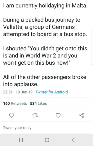 """Android, Journey, and Twitter: I am currently holidaying in Malta.  During a packed bus journey to  Valletta, a group of Germans  attempted to board at a bus stop.  I shouted """"You didn't get onto this  island in World War 2 and you  won't get on this bus now!""""  All of the other passengers broke  into applause.  22:51 19 Jun 19 Twitter for Android  160 Retweets 534 Likes  Tweet your reply And then the Germans raised white flags"""