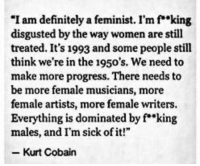 "Definitely, Kurt Cobain, and Women: ""I am definitely a feminist. I'm f""king  disgusted by the way women are still  treated. It's 1993 and some people still  think we're in the 1950's. We need to  make more progress. There needs to  be more female musicians, more  female artists, more female writers.  Everything is dominated by f king  males, and I'm sick of it!""  Kurt Cobain"