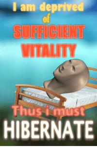 "<p>[<a href=""https://www.reddit.com/r/surrealmemes/comments/85u635/sufficient_vitality/"">Src</a>]</p>: I am deprived  of  SUFFCIENT  VITALITY  Thusmust  HIBERNATE <p>[<a href=""https://www.reddit.com/r/surrealmemes/comments/85u635/sufficient_vitality/"">Src</a>]</p>"