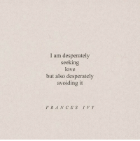 ces: I am desperately  seeking  love  but also desperately  avoiding it  FRAN CES IV Y