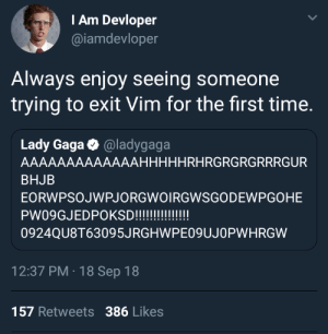 Lady Gaga tries to exit Vim: I Am Devloper  @iamdevloper  Always enjoy seeing someone  trying to exit Vim for the first time.  Lady Gaga O @ladygaga  AAAAAAAAAAAAAHHHHHRHRGRGRGRRRGUR  BHJB  EORWPSOJWPJORGWOIRGWSGODEWPGOHE  PW09GJEDPOKSD!!!!!!!!!!!  0924QU8T63095JRGHWPE09UJOPWHRGW  12:37 PM · 18 Sep 18  157 Retweets 386 Likes Lady Gaga tries to exit Vim