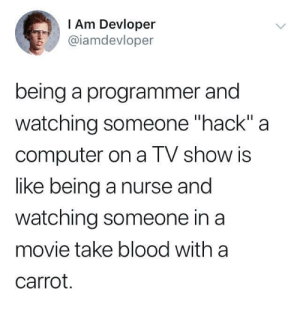 """Computer, Movie, and Hack: I Am Devloper  @iamdevloper  being a programmer and  watching someone """"hack"""" a  computer on a TV show is  like being a nurse and  watching someone in a  movie take blood with a  carrot. I'm hacking the mainframe"""