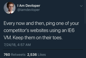 Never, Baby, and Ping: I Am Devloper  @iamdevloper  Every now and then, ping one of your  competitor's websites using an IE6  VM. Keep them on their toes.  7/24/18, 4:57 AM  760 Retweets 2,536 Likes IE will never die baby