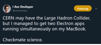 Science 0 - Developer 1: I Am Devloper  @iamdevloper  Following  CERN may have the Large Hadron Collider,  but I managed to get two Electron apps  running simultaneously on my MacBook.  Checkmate science. Science 0 - Developer 1