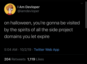 I'll get to it one day, when I have more free time!: I Am Devloper  @iamdevloper  on halloween, you're gonna be visited  by the spirits of all the side project  domains you let expire  5:04 AM 10/2/19 Twitter Web App  204 Retweets 1,119 Likes I'll get to it one day, when I have more free time!