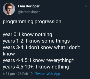 Twitter, Programming, and App: I Am Devloper  @iamdevloper  programming progression  year 0: I know nothing  years 1-2: I know some things  years 3-4: I don't know what I don't  know  years 4-4.5:I know *everything*  years 4.5-10+: I know nothing  4:31 pm 26 Feb 19 Twitter Web App Probably every programmer