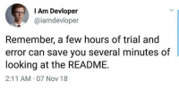 Looking, Can, and Nov: I Am Devloper  @iamdevloper  Remember, a few hours of trial and  error can save you several minutes of  looking at the README.  2:11 AM 07 Nov 18 READMEs are just suggestions anyways