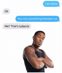 Ludacris, Relationships, and Texting: I am done  Ok  You ruin everything between us  Me? That's ludacris No. THIS is Ludacris