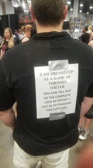 Creativity is everything: I AM DRESSED UP  AS A GAME OF  THRONES  WRITER  YOU CAN TELL DUE  TO THE COMPLETE  LACK OF EFFORT  PUT IN TO FINISHING  THIS COSTUME Creativity is everything