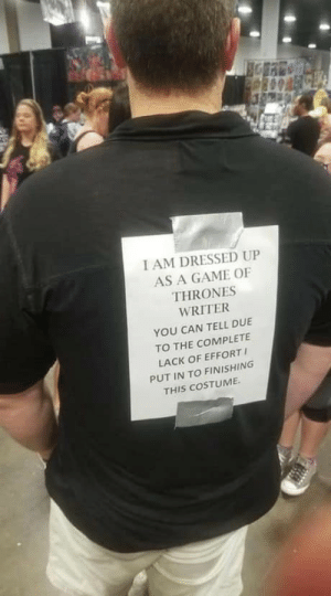 darthlampman:  Found that on the internet: I AM DRESSED UP  AS A GAME OF  THRONES  WRITER  YOU CAN TELL DUE  TO THE COMPLETE  LACK OF EFFORT  PUT IN TO FINISHING  THIS COSTUME darthlampman:  Found that on the internet