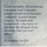Mean, Despair, and Idealism: I am eternally, devastatingly  romantic, and I thought  people would see it because  romantic' doesn't mean  sugary. It's dark and  tormented - the furor of  passion, the despair of an  idealism that you can't  attain.  93  -Catherine Breillat