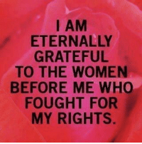 I Am Eternally Grateful: I AM  ETERNALLY  GRATEFUL  TO THE WOMEN  BEFORE ME WHO  FOUGHT FOR  MY RIGHTS.