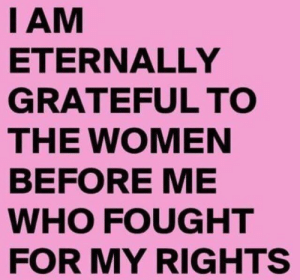 feministism:  as well as everyone else. thank you so much.: I AM  ETERNALLY  GRATEFUL TO  THE WOMEN  BEFORE ME  WHO FOUGHT  FOR MY RIGHTS feministism:  as well as everyone else. thank you so much.