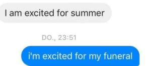 Im Excited: I am excited for summer  DO., 23:51  i'm excited for my funeral