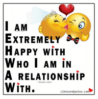 Memes, Quotes, and In a Relationship: I AM  EXTREMELY Ae  HAPPY WITH  WHO I AM IN  A RELATIONSHIP  PRAKHAR SAHAY  WiTH.  Like Love Quotes. com I am extremely happy with who I am in a relationship with.