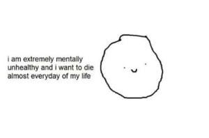 Life, I Want to Die, and I Want To: i am extremely mentally  unhealthy and i want to die  almost everyday of my life