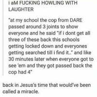 "Beer, Fucking, and God: i aM FUCKING HOWLING WITH  LAUGHTER  ""at my school the cop from DARE  passed around 3 joints to show  everyone and he said ""if i dont get all  three of these back this schools  getting locked down and everyones  getting searched til i find it.."" and like  30 minutes later when everyone got to  see 'em and they got passed back the  cop had 4""  back in Jesus's time that would've beer  called a miracle call God https://t.co/BCrOcnXXSh"