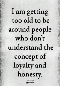 Memes, Old, and Honesty: I am getting  too old to be  around people  who don't  understand the  concept of  lovaltv and  honesty  Lessons Taught  ByLIFE <3