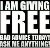 bad advice: I AM GIVING  FREE  BAD ADVICE TODAY!  ASK ME ANYTHING!