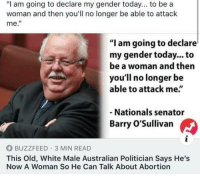 "Memes, Abortion, and Buzzfeed: ""I am going to declare my gender today... to be a  woman and then you'll no longer be able to attack  me.""  ""I am going to declare  my gender today... to  be a woman and then  you'll no longer be  able to attack me  Nationals senator  Barry O'Sullivan  BUZZFEED 3 MIN READ  This Old, White Male Australian Politician Says He's  Now A Woman So He Can Talk About Abortion (GC)"