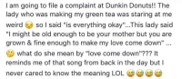 "Lol, Love, and Weird: I am going to file a complaint at Dunkin Donuts!! The  lady who was making my green tea was staring at me  weird so l said ""is everything okay""...This lady said  ""I might be old enough to be your mother but you are  grown & fine enough to make my love come down""  what do she mean by ""love come down""??? It  reminds me of that song from back in the day but I  never cared to know the meaning LOL"