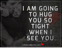I am going to HUG you so TIGHT when I see you.: I AM GOING  TO HUG  YOU SO  TIGHT  WHEN I  SEE YOU  makhan Like Love Quotes.com I am going to HUG you so TIGHT when I see you.
