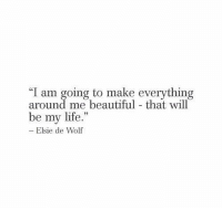 """Beautiful, Life, and Wolf: """"I am going to make everything  around me beautiful - that will  be my life.""""  Elsie de Wolf"""