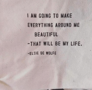 Everything Around: I AM GOING TO MAKE  EVERYTHING AROUND ME  BEAUTIFUL  -THAT WILL BE MY LIFE  -ELSIE DE WOLFE