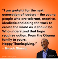 "Family, Memes, and Obama: ""I am grateful for the next  generation of leaders - the young  people who are tolerant, creative,  idealistic and doing the work to  create the world as it should be.  Who understand that hope  requires action. From the Obama  family to yours,  Happy Thanksgiving.""  - Barack Obama  CREDO  photo: Bill Pugliano/Getty Images A special Thanksgiving message from Barack Obama. 🦃"