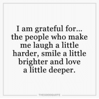 Memes, 🤖, and Grateful: I am grateful for.  the people who make  me laugh a little  harder, smile a little  brighter and love  a little deeper.  THE GOOD QUOTE TheGoodQuote